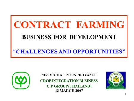 "1 CONTRACT FARMING BUSINESS FOR DEVELOPMENT ""CHALLENGES AND OPPORTUNITIES"" MR. VICHAI POONPIRIYASUP CROP INTEGRATION BUSINESS C.P. GROUP (THAILAND) 13."