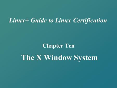 Linux+ Guide to Linux Certification Chapter Ten The X Window System.