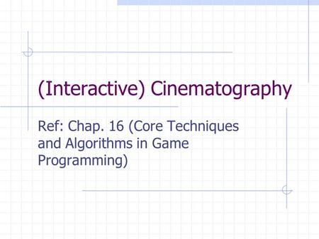 (Interactive) Cinematography Ref: Chap. 16 (Core Techniques and Algorithms in Game Programming)