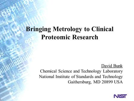 Bringing Metrology to Clinical Proteomic Research David Bunk Chemical Science and Technology Laboratory National Institute of Standards and Technology.