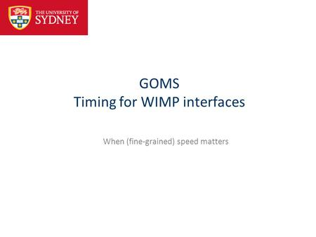 GOMS Timing for WIMP interfaces When (fine-grained) speed matters.