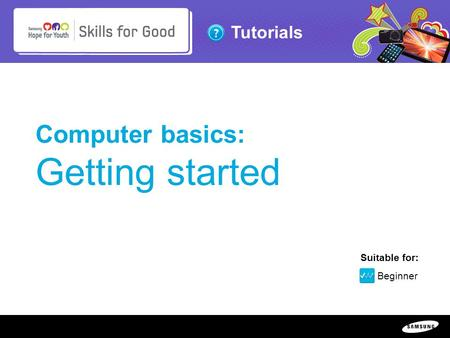 Copyright ©: 1995-2011 SAMSUNG & Samsung Hope for Youth. All rights reserved Tutorials Computer basics: Getting started Suitable for: Beginner.