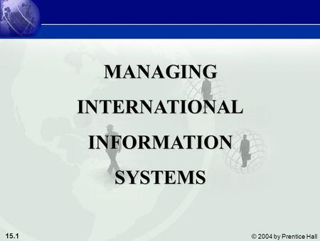 15.1 © 2004 by Prentice Hall MANAGINGINTERNATIONALINFORMATIONSYSTEMS.