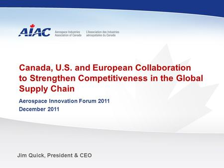 Www.aiac.ca Jim Quick, President & CEO Canada, U.S. and European Collaboration to Strengthen Competitiveness in the Global Supply Chain Aerospace Innovation.
