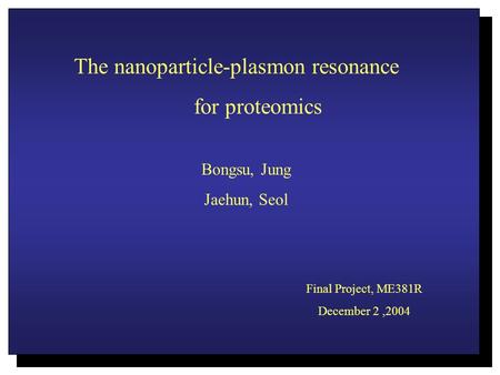 The nanoparticle-plasmon resonance for proteomics Bongsu, Jung Jaehun, Seol Final Project, ME381R December 2,2004.