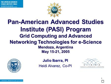 1 Pan-American Advanced Studies Institute (PASI) Program Grid Computing and Advanced Networking Technologies for e-Science Mendoza, Argentina May 15-21,