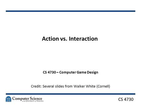 CS 4730 Action vs. Interaction CS 4730 – Computer Game Design Credit: Several slides from Walker White (Cornell)