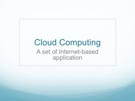 Cloud Computing A set of Internet-based application.