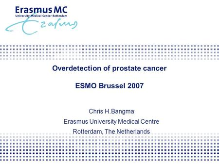 Overdetection of prostate cancer ESMO Brussel 2007 Chris H.Bangma Erasmus University Medical Centre Rotterdam, The Netherlands.