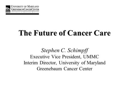 The Future of Cancer Care The Future of Cancer Care Stephen C. Schimpff Executive Vice President, UMMC Interim Director, University of Maryland Greenebaum.