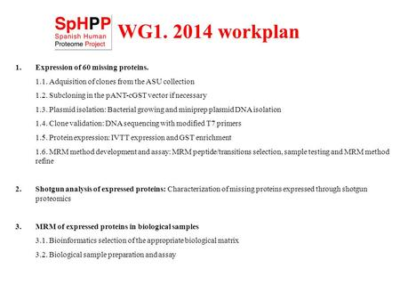WG1. 2014 workplan 1.Expression of 60 missing proteins. 1.1. Adquisition of clones from the ASU collection 1.2. Subcloning in the pANT-cGST vector if necessary.