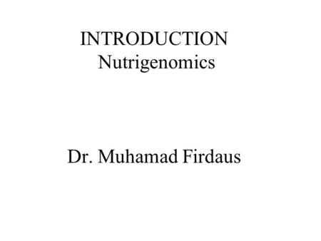 INTRODUCTION Nutrigenomics Dr. Muhamad Firdaus