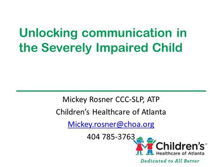 Unlocking communication in the Severely Impaired Child Mickey Rosner CCC-SLP, ATP Children's Healthcare of Atlanta 404 785-3763.