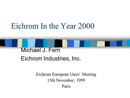 Eichrom In the Year 2000 Michael J. Fern Eichrom Industries, Inc. Eichrom European Users' Meeting 15th November, 1999 Paris.