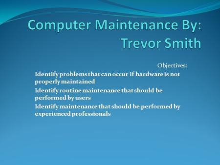 Objectives: Identify problems that can occur if hardware is not properly maintained Identify routine maintenance that should be performed by users Identify.