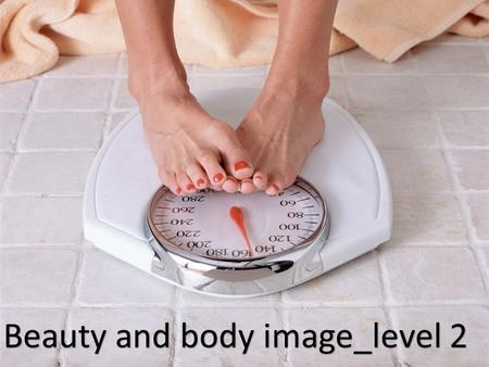 Beauty and body image_level 2. What makes a person beautiful? Do you think people spend too much time and money on looking good? Do you think beauty affects.