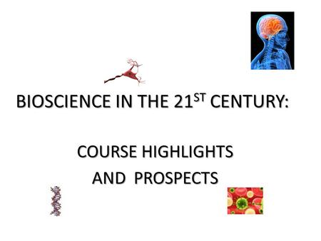 BIOSCIENCE IN THE 21 ST CENTURY: COURSE HIGHLIGHTS AND PROSPECTS.