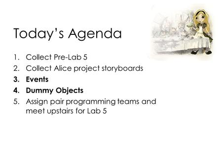 Today's Agenda 1.Collect Pre-Lab 5 2.Collect Alice project storyboards 3.Events 4.Dummy Objects 5.Assign pair programming teams and meet upstairs for Lab.