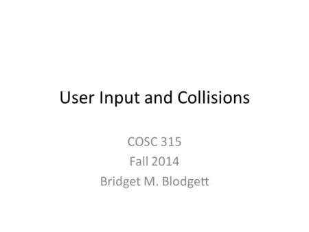 User Input and Collisions COSC 315 Fall 2014 Bridget M. Blodgett.