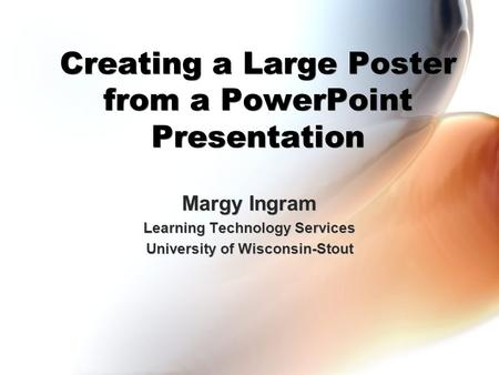 Creating a Large Poster from a PowerPoint Presentation Margy Ingram Learning Technology Services University of Wisconsin-Stout Margy Ingram Learning Technology.