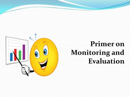 Primer on Monitoring and Evaluation. The 3 Pillars of Monitoring and Evaluation  Identifying the Performance Indicators  Collecting information using.