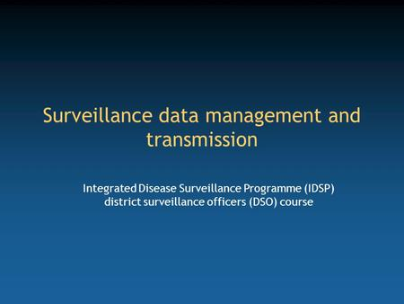 Surveillance data management and transmission Integrated Disease Surveillance Programme (IDSP) district surveillance officers (DSO) course.