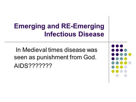 Emerging and RE-Emerging Infectious Disease In Medieval times disease was seen as punishment from God. AIDS???????