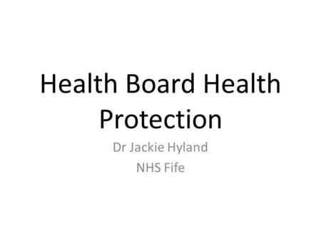 Health Board Health Protection Dr Jackie Hyland NHS Fife.