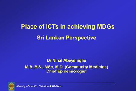 Sri Lankan Perspective Dr Nihal Abeysinghe M.B.,B.S., MSc, M.D. (Community Medicine) Chief Epidemiologist Ministry of Health, Nutrition & Welfare Place.