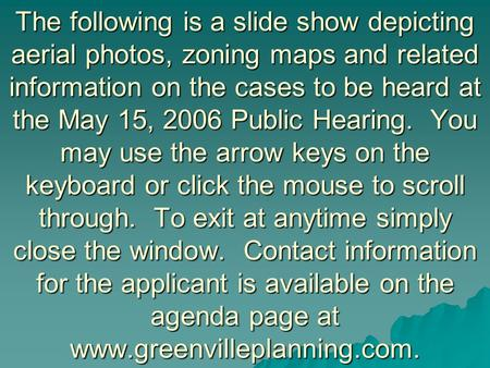 The following is a slide show depicting aerial photos, zoning maps and related information on the cases to be heard at the May 15, 2006 Public Hearing.