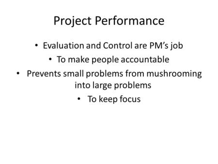 Project Performance Evaluation and Control are PM's job To make people accountable Prevents small problems from mushrooming into large problems To keep.