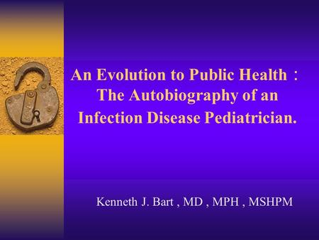 An Evolution to Public Health : The Autobiography of an Infection Disease Pediatrician. Kenneth J. Bart, MD, MPH, MSHPM.