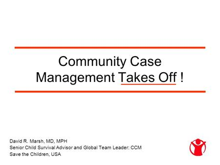 Community Case Management Takes Off ! David R. Marsh, MD, MPH Senior Child Survival Advisor and Global Team Leader: CCM Save the Children, USA.