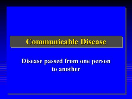 Communicable Disease Disease passed from one person to another.