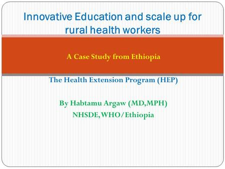 A Case Study from Ethiopia The Health Extension Program (HEP) By Habtamu Argaw (MD,MPH) NHSDE, WHO/Ethiopia Innovative Education and scale up for rural.