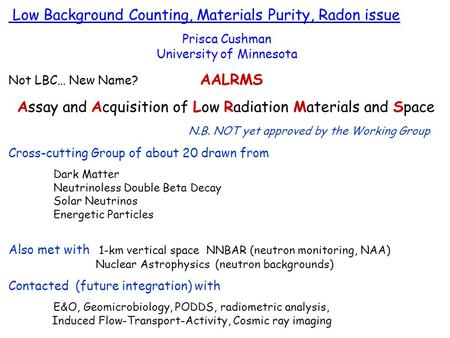 Low Background Counting, Materials Purity, Radon issue Prisca Cushman University of Minnesota Not LBC… New Name? AALRMS Assay and Acquisition of Low Radiation.