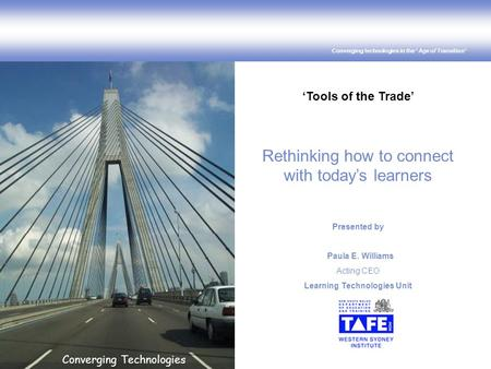 Converging technologies in the ' Age of Transition' Converging Technologies 'Tools of the Trade' Rethinking how to connect with today's learners Presented.