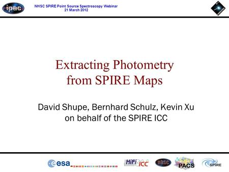 PACS NHSC SPIRE Point Source Spectroscopy Webinar 21 March 2012 David Shupe, Bernhard Schulz, Kevin Xu on behalf of the SPIRE ICC Extracting Photometry.