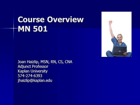 Course Overview MN 501 Joan Haizlip, MSN, RN, CS, CNA Adjunct Professor Kaplan University