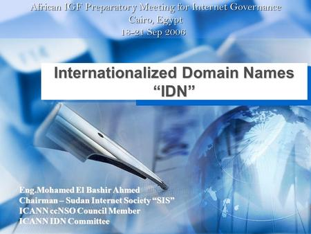 "Internationalized Domain Names ""IDN"" Eng.Mohamed El Bashir Ahmed Chairman – Sudan Internet Society ""SIS"" ICANN ccNSO Council Member ICANN IDN Committee."