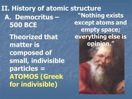 II. History of atomic structure A. Democritus – 500 BCE Theorized that matter is composed of small, indivisible particles = ATOMOS (Greek for indivisible)