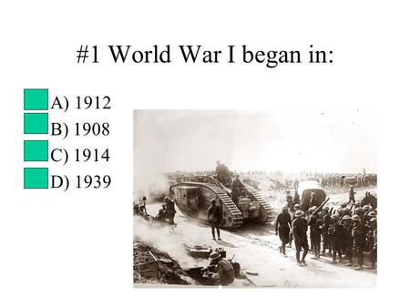#1 World War I began in: A) 1912 B) 1908 C) 1914 D) 1939.