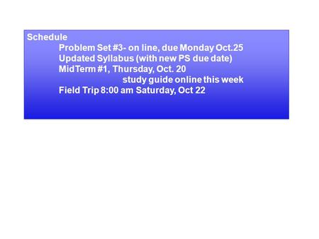 Schedule Problem Set #3- on line, due Monday Oct.25 Updated Syllabus (with new PS due date) MidTerm #1, Thursday, Oct. 20 study guide online this week.