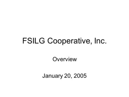 FSILG Cooperative, Inc. Overview January 20, 2005.