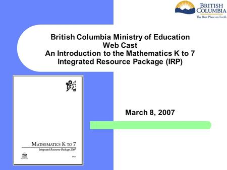 British Columbia Ministry of Education Web Cast An Introduction to the Mathematics K to 7 Integrated Resource Package (IRP) March 8, 2007.