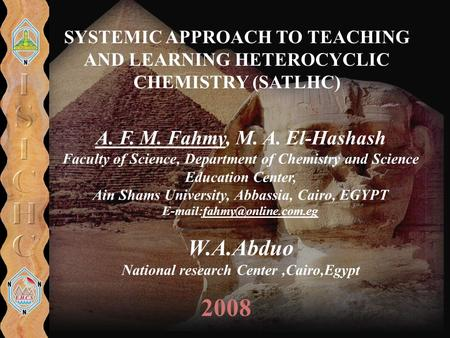 SYSTEMIC APPROACH TO TEACHING AND LEARNING HETEROCYCLIC CHEMISTRY (SATLHC) 2008 A. F. M. Fahmy, M. A. El-Hashash Faculty of Science, Department of Chemistry.