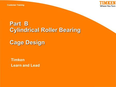 Customer Training Timken Learn and Lead Part B Cylindrical Roller Bearing Cage Design.