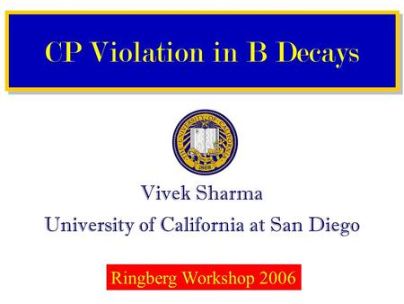 Vivek Sharma University of California at San Diego CP Violation in B Decays Ringberg Workshop 2006.
