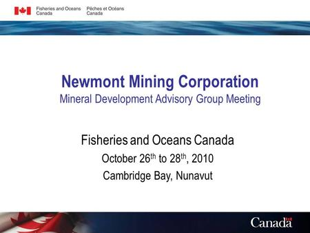 Newmont Mining Corporation Mineral Development Advisory Group Meeting Fisheries and Oceans Canada October 26 th to 28 th, 2010 Cambridge Bay, Nunavut.
