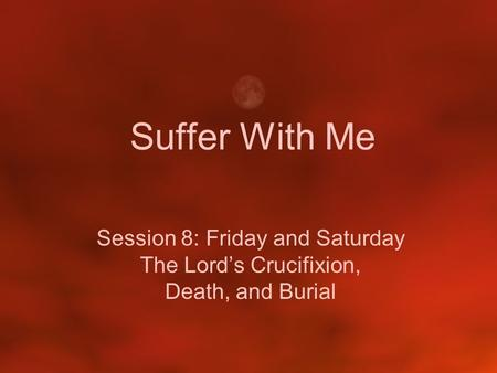 Suffer With Me Session 8: Friday and Saturday The Lord's Crucifixion, Death, and Burial.
